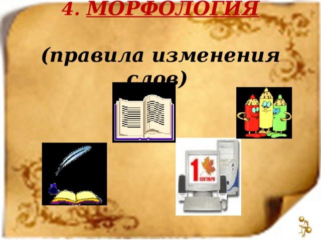 4. МОРФОЛОГИЯ   (правила изменения слов)
