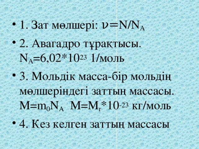 1. Зат мөлшері: ν= N/N A  2. Авагадро тұрақтысы. N A =6,02*10 23 1/моль 3. Мольдік масса-бір мольдің мөлшеріндегі заттың массасы. M=m 0 N A M=M r *10 -23 кг/моль 4. Кез келген заттың массасы