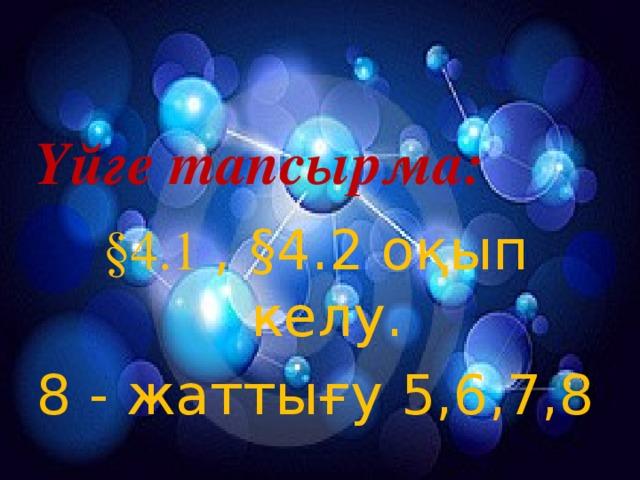 Үйге тапсырма:  §4.1  , §4.2 оқып келу. 8 - жаттығу 5,6,7,8