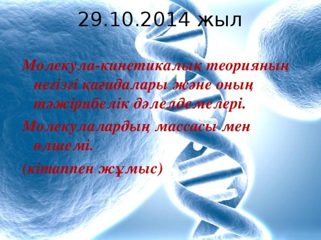 29.10.2014 жыл Молекула-кинетикалық теорияның негізгі қағидалары және оның тәжірибелік дәлелдемелері. Молекулалардың массасы мен өлшемі. (кітаппен жұмыс)