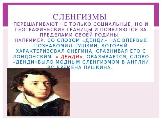 Сленгизмы   перешагивают не только социальные, но и географические границы и появляются за пределами своей родины .  Например: со словом «денди» нас впервые познакомил Пушкин, который характеризовал Онегина, сравнивая его с лондонским « денди». Оказывается, слово «денди»было модным сленгизмом в Англии во времена Пушкина.