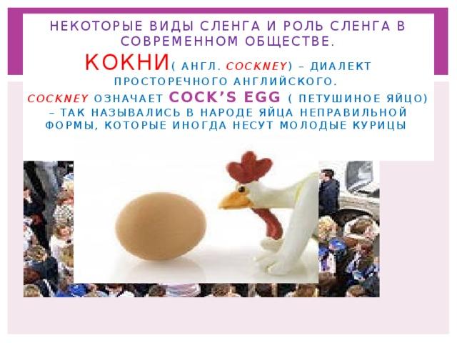 Некоторые виды сленга и роль сленга в современном обществе.  Кокни ( англ. Cockney ) – диалект просторечного английского.  cockney означает cock's egg ( петушиное яйцо) – так назывались в народе яйца неправильной формы, которые иногда несут молодые курицы .
