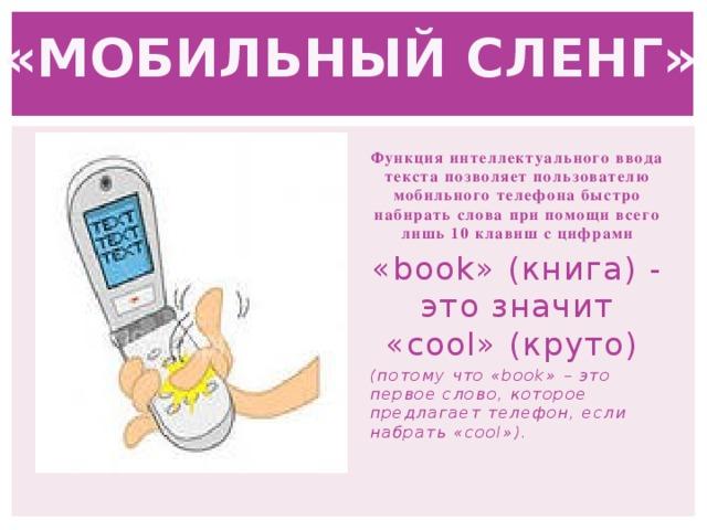 «МОБИЛЬНЫЙ СЛЕНГ» Функция интеллектуального ввода текста позволяет пользователю мобильного телефона быстро набирать слова при помощи всего лишь 10 клавиш с цифрами «book» (книга) - это значит «cool» (круто) (потому что «book» – это первое слово, которое предлагает телефон, если набрать «cool»).