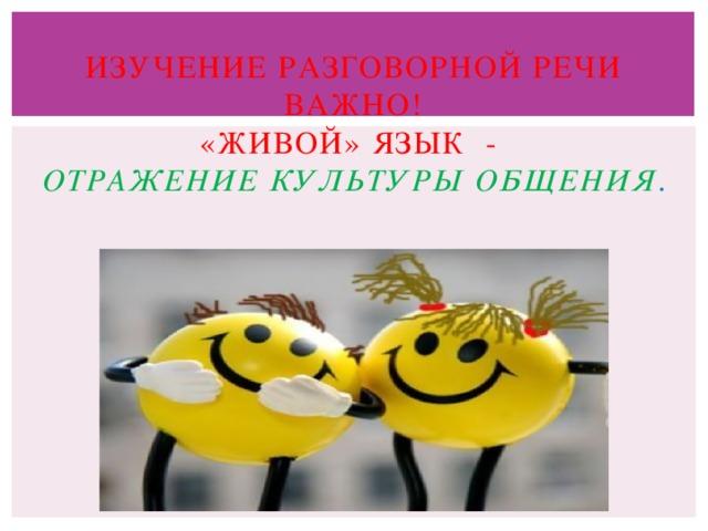Изучение разговорной речи Важно!  «живой» язык -   отражение культуры общения . Ельчина Татьяна 207гр