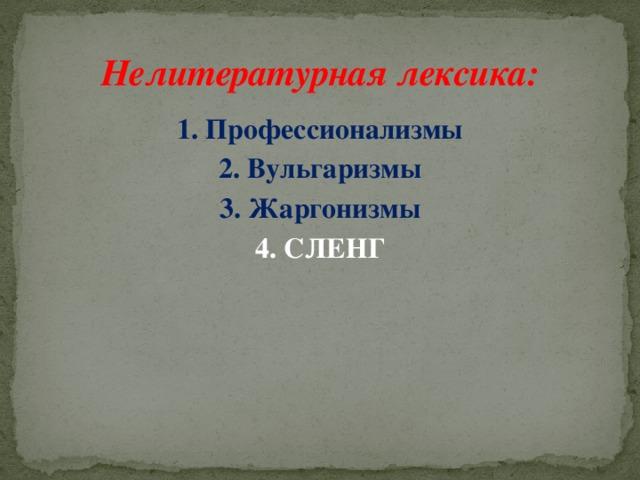 Нелитературная лексика: 1. Профессионализмы 2. Вульгаризмы 3. Жаргонизмы 4. СЛЕНГ