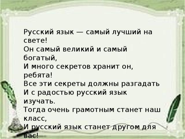 Русский язык — самый лучший на свете! Он самый великий и самый богатый, И много секретов хранит он, ребята! Все эти секреты должны разгадать И с радостью русский язык изучать. Тогда очень грамотным станет наш класс, И русский язык станет другом для вас!