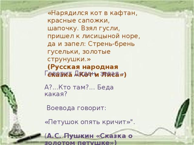 «Нарядился кот в кафтан, красные сапожки, шапочку. Взял гусли, пришел к лисицыной норе, да и запел: Стрень-брень гусельки, золотые струнушки.» (Русская народная сказка «Кот и Лиса») Говорит Дадон, зевая – А?...Кто там?... Беда какая?   Воевода говорит: «Петушок опять кричит»