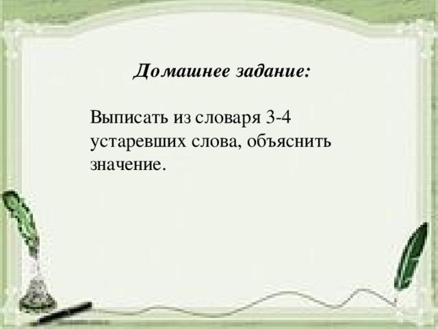 Домашнее задание: Выписать из словаря 3-4 устаревших слова, объяснить значение.