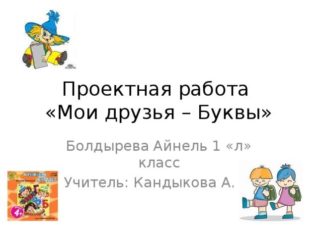Проектная работа  «Мои друзья – Буквы» Болдырева Айнель 1 «л» класс Учитель: Кандыкова А. С.