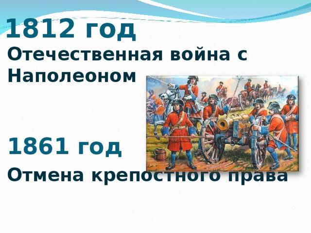 1812 год Отечественная война с Наполеоном   1861 год Отмена крепостного права