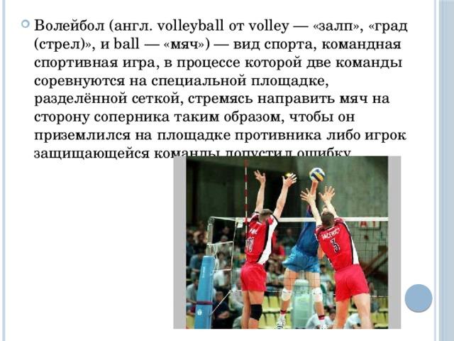 Волейбол (англ. volleyball от volley — «залп», «град (стрел)», и ball — «мяч») — вид спорта, командная спортивная игра, в процессе которой две команды соревнуются на специальной площадке, разделённой сеткой, стремясь направить мяч на сторону соперника таким образом, чтобы он приземлился на площадке противника либо игрок защищающейся команды допустил ошибку.