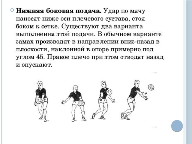 Нижняя боковая подача. Удар по мячу наносят ниже оси плечевого сустава, стоя боком к сетке. Существуют два варианта выполнения этой подачи. В обычном варианте замах производят в направлении вниз-назад в плоскости, наклонной в опоре примерно под углом 45. Правое плечо при этом отводят назад и опускают.