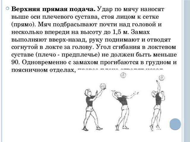 Верхняя прямая подача. Удар по мячу наносят выше оси плечевого сустава, стоя лицом к сетке (прямо). Мяч подбрасывают почти над головой и несколько впереди на высоту до 1,5 м. Замах выполняют вверх-назад, руку поднимают и отводят согнутой в локте за голову. Угол сгибания в локтевом суставе (плечо - предплечье) не должен быть меньше 90. Одновременно с замахом прогибаются в грудном и поясничном отделах, правое плечо отводят назад.