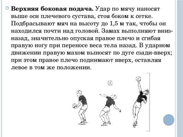 Верхняя боковая подача. Удар по мячу наносят выше оси плечевого сустава, стоя боком к сетке. Подбрасывают мяч на высоту до 1,5 м так, чтобы он находился почти над головой. Замах выполняют вниз-назад, значительно опуская правое плечо и сгибая правую ногу при переносе веса тела назад. В ударном движении правую махом выносят по дуге сзади-вверх; при этом правое плечо поднимают вверх, оставляя левое в том же положении.