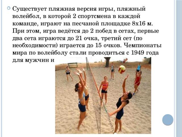 Существует пляжная версия игры, пляжный волейбол, в которой 2 спортсмена в каждой команде, играют на песчаной площадке 8х16 м. При этом, игра ведётся до 2 побед в сетах, первые два сета играются до 21 очка, третий сет (по необходимости) играется до 15 очков. Чемпионаты мира по волейболу стали проводиться с 1949 года для мужчин и с 1952 года для женщин.