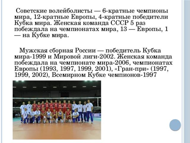 Советские волейболисты — 6-кратные чемпионы мира, 12-кратные Европы, 4-кратные победители Кубка мира. Женская команда СССР 5 раз побеждала на чемпионатах мира, 13 — Европы, 1 — на Кубке мира.  Мужская сборная России — победитель Кубка мира-1999 и Мировой лиги-2002. Женская команда побеждала на чемпионате мира-2006, чемпионатах Европы (1993, 1997, 1999, 2001), «Гран-при» (1997, 1999, 2002), Всемирном Кубке чемпионов-1997