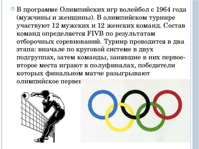 В программе Олимпийских игр волейбол с 1964 года (мужчины и женщины). В олимпийском турнире участвуют 12 мужских и 12 женских команд. Состав команд определяется FIVB по результатам отборочных соревнований. Турнир проводится в два этапа: вначале по круговой системе в двух подгруппах, затем команды, занявшие в них первое-второе места играют в полуфиналах, победители которых финальном матче разыгрывают олимпийское первенство.