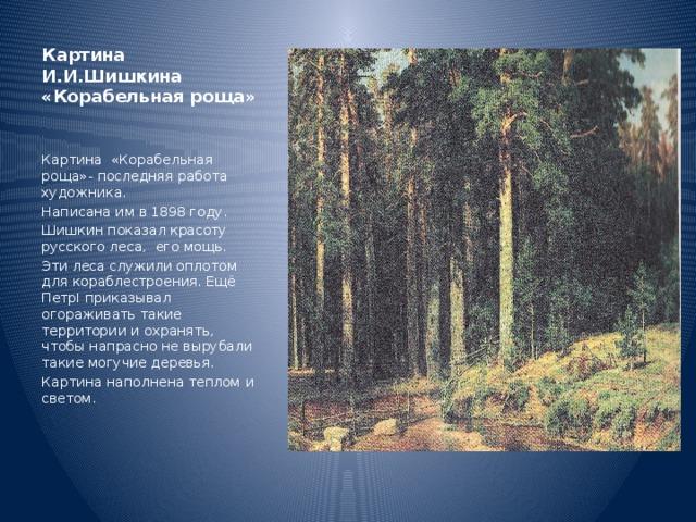 Картина И.И.Шишкина «Корабельная роща» Картина «Корабельная роща»- последняя работа художника. Написана им в 1898 году. Шишкин показал красоту русского леса, его мощь. Эти леса служили оплотом для кораблестроения. Ещё ПетрI приказывал огораживать такие территории и охранять, чтобы напрасно не вырубали такие могучие деревья. Картина наполнена теплом и светом.