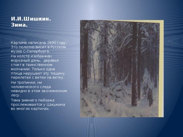 И.И.Шишкин. Зима. Картина написана 1890 году. Это полотно висит в Русском музее С-Петербурга. На холсте изображен морозный день, деревья стоят в таинственном молчании. Только одна птица нарушает эту тишину, перелетая с ветки на ветку. Ни тропинки, ни человеческого следа невидно в этом заснеженном лесу. Тема зимнего пейзажа прослеживается у Шишкина во многих картинах.