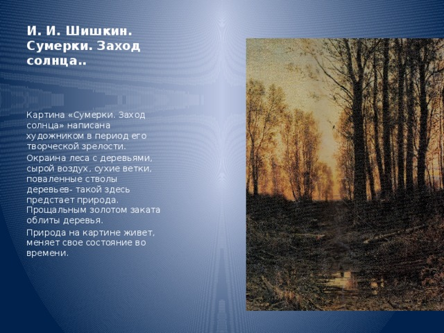 И. И. Шишкин. Сумерки. Заход солнца.. Картина «Сумерки. Заход солнца» написана художником в период его творческой зрелости. Окраина леса с деревьями, сырой воздух, сухие ветки, поваленные стволы деревьев- такой здесь предстает природа. Прощальным золотом заката облиты деревья. Природа на картине живет, меняет свое состояние во времени.
