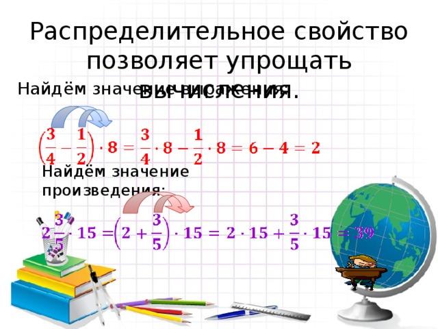 Распределительное свойство позволяет упрощать вычисления. Найдём значение выражения: Найдём значение произведения: