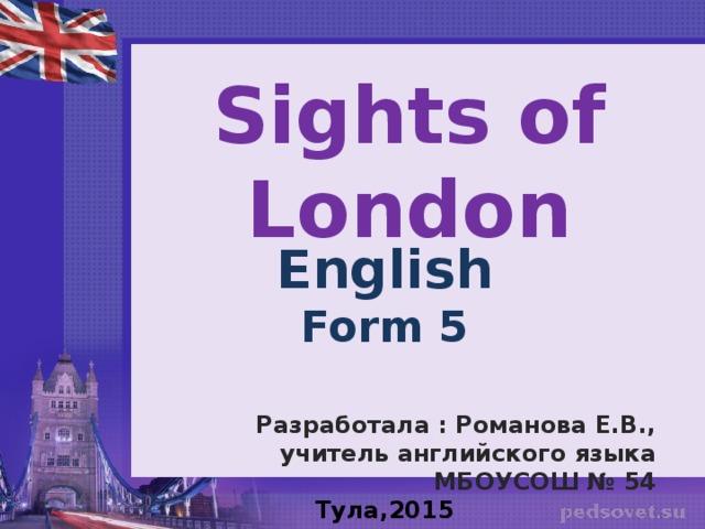 Sights of London English Form 5   Разработала : Романова Е.В., учитель английского языка МБОУСОШ № 54 Тула,2015  Тула,2015 г.