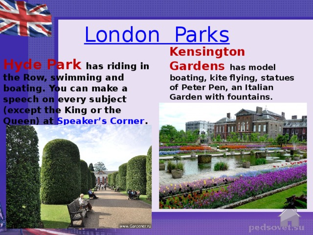 London  Parks Kensington Gardens has model boating, kite flying, statues of Peter Pen, an Italian Garden with fountains. Hyde Park has riding in the Row, swimming and boating. You can make a speech on every subject (except the King or the Queen) at Speaker's Corner .