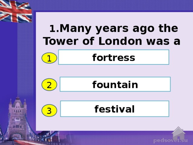 1. Many years ago the Tower of London was a fortress 1 fountain 2 festival 3