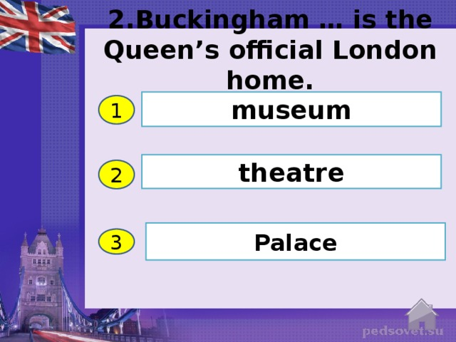 2.Buckingham … is the Queen's official London home. museum 1 theatre 2 Palace 3