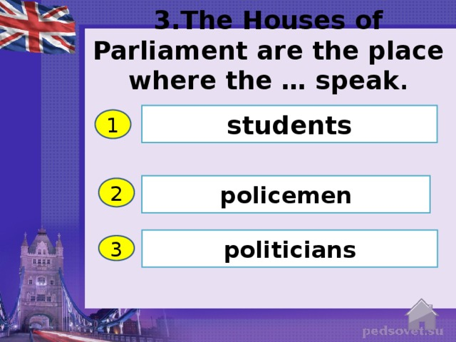 3.The Houses of Parliament are the place where the … speak . students 1 policemen 2 politicians 3