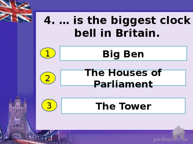 4. … is the biggest clock bell in Britain.   Big Ben 1 The Houses of Parliament 2 The Tower 3