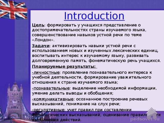 Introduction   Цель : формировать у учащихся представление о достопримечательностях страны изучаемого языка, совершенствование навыков устной речи по теме «Лондон». Задачи : активизировать навыки устной речи с использованием новых и изученных лексических единиц, воспитывать интерес к изучаемому языку, развивать долговременную память, фонематическую речь учащихся. Планируемые результаты: -личностные : проявление познавательного интереса к учебной деятельности, формирование уважительного отношения к стране изучаемого языка; -познавательные : выделение необходимой информации, умение делать выводы и обобщения; -коммуникативные : осознанное построение речевых высказываний,  понимание на слух речи; -регулятивные : учет правил при составлении монологических высказываний,  оценивание правильности выполнения действий.