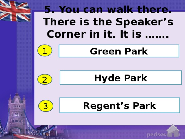 5. You can walk there. There is the Speaker's Corner in it. It is ……. 1 Green Park Hyde Park 2 Regent's Park 3