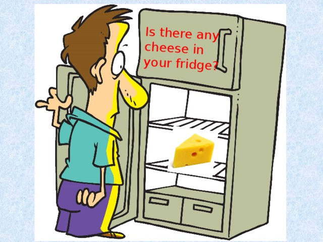 Is there any cheese in your fridge?