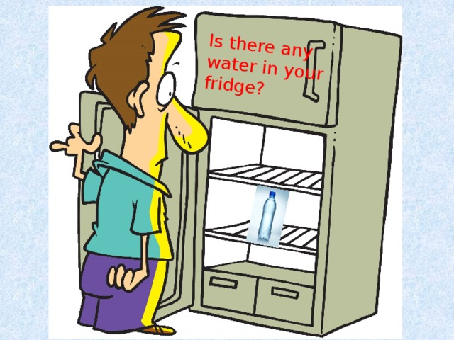 Is there any water in your fridge?