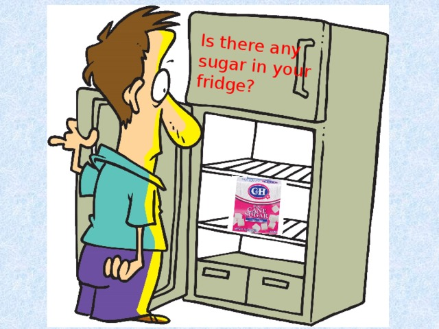 Is there any sugar in your fridge?