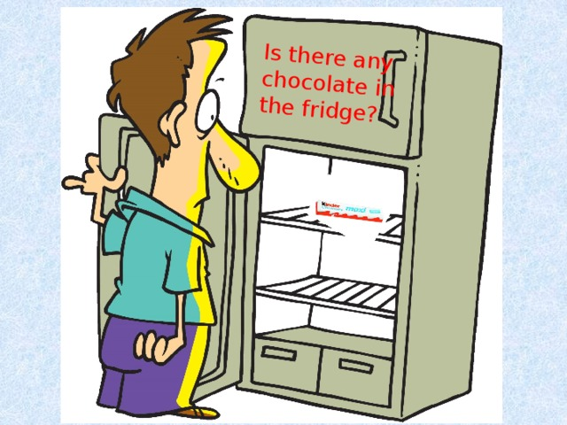Is there any chocolate in the fridge?