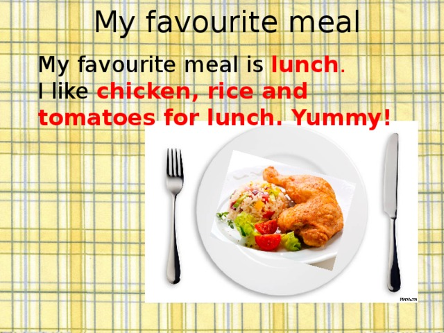 My favourite meal My favourite meal is lunch . I like  chicken, rice and tomatoes for lunch. Yummy!