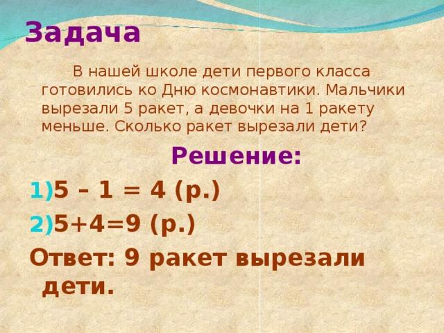 Задача  В нашей школе дети первого класса готовились ко Дню космонавтики. Мальчики вырезали 5 ракет, а девочки на 1 ракету меньше. Сколько ракет вырезали дети?  Решение: 5 – 1 = 4 (р.) 5+4=9 (р.) Ответ: 9 ракет вырезали дети.