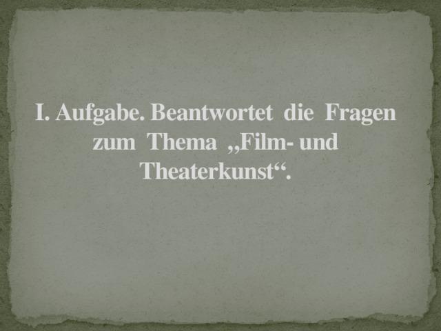 """I. Aufgabe. Beantwortet die Fragen zum Thema """"Film- und Theaterkunst""""."""
