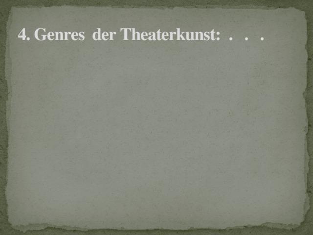 4. Genres der Theaterkunst: . . .