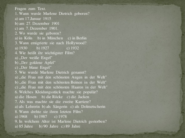 Fragen zum Text. 1. Wann wurde Marlene Dietrich geboren? a) am 17.Januar 1915 b) am 27. Dezember 1901 c) am 7. Dezember 1901. 2. Wo wurde sie geboren? a) in Köln b) in München c) in Berlin 3. Wann emigrierte sie nach Hollywood? a) 1930 b) 1927 c) 1932 4. Wie heißt ihr wichtigster Film? a) ,,Der weiße Engel