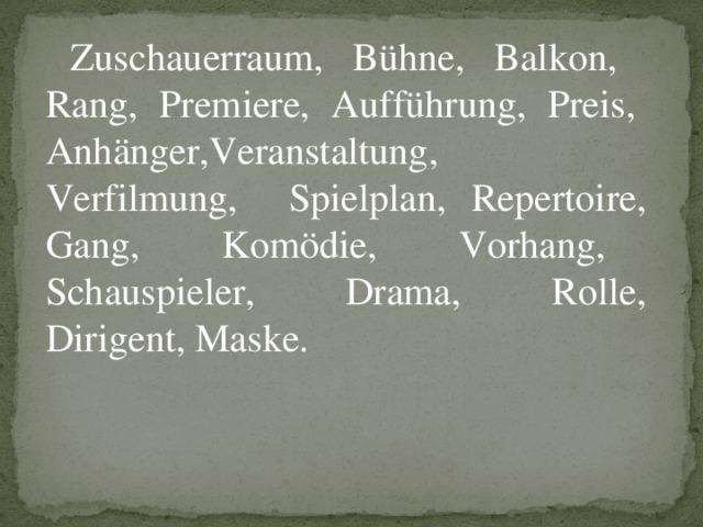 Zuschauerraum, Bühne, Balkon, Rang, Premiere, Aufführung, Preis, Anhänger,Veranstaltung, Verfilmung, Spielplan, Repertoire, Gang, Komödie, Vorhang, Schauspieler, Drama, Rolle, Dirigent, Maske.