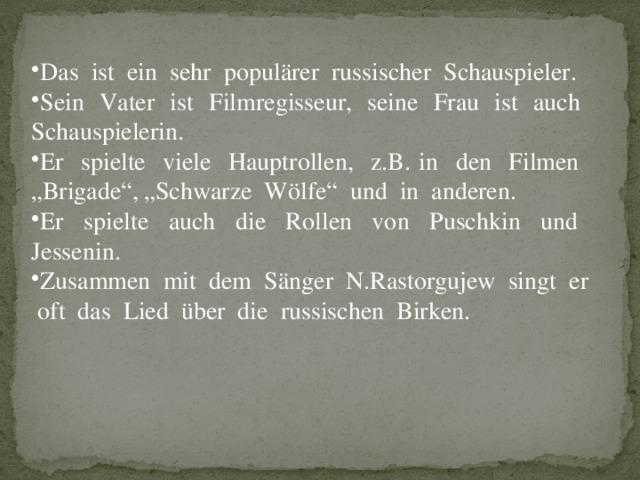 """Das ist ein sehr populärer russischer Schauspieler. Sein Vater ist Filmregisseur, seine Frau ist auch Schauspielerin. Er spielte viele Hauptrollen, z.B. in den Filmen """"Brigade"""", """"Schwarze Wölfe"""" und in anderen. Er spielte auch die Rollen von Puschkin und Jessenin. Zusammen mit dem Sänger N.Rastorgujew singt er oft das Lied über die russischen Birken."""