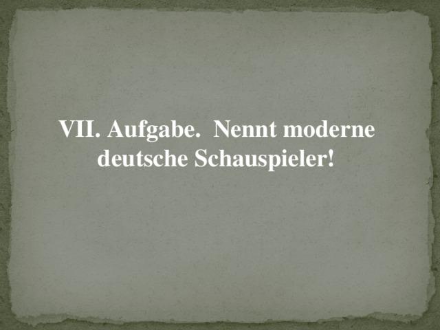 VII. Aufgabe. Nennt moderne deutsche Schauspieler!