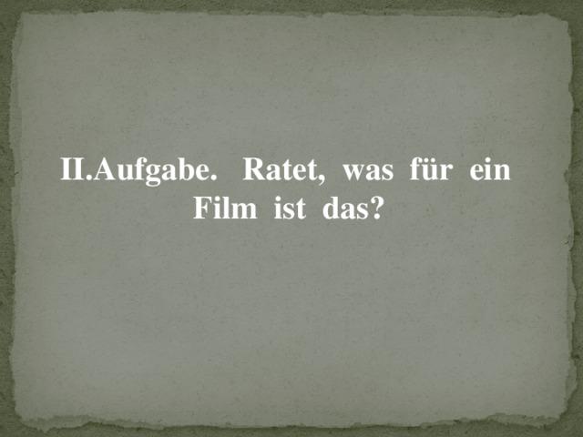 II.Aufgabe. Ratet, was für ein Film ist das?
