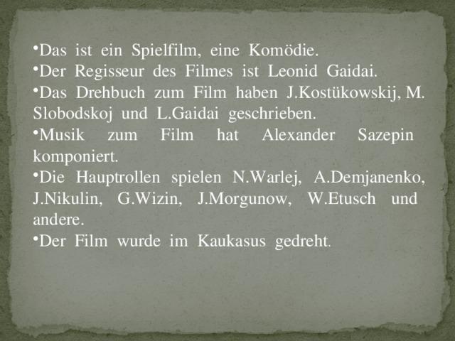 Das ist ein Spielfilm, eine Komödie. Der Regisseur des Filmes ist Leonid Gaidai. Das Drehbuch zum Film haben J.Kostükowskij, M. Slobodskoj und L.Gaidai geschrieben. Musik zum Film hat Alexander Sazepin komponiert. Die Hauptrollen spielen N.Warlej, A.Demjanenko, J.Nikulin, G.Wizin, J.Morgunow, W.Etusch und andere. Der Film wurde im Kaukasus gedreht .