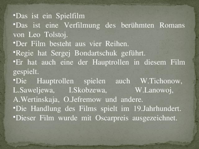 Das ist ein Spielfilm Das ist eine Verfilmung des berühmten Romans von Leo Tolstoj. Der Film besteht aus vier Reihen. Regie hat Sergej Bondartschuk geführt. Er hat auch eine der Hauptrollen in diesem Film gespielt. Die Hauptrollen spielen auch W.Tichonow, L.Saweljewa, I.Skobzewa, W.Lanowoj, A.Wertinskaja, O.Jefremow und andere. Die Handlung des Films spielt im 19.Jahrhundert. Dieser Film wurde mit Oscarpreis ausgezeichnet.