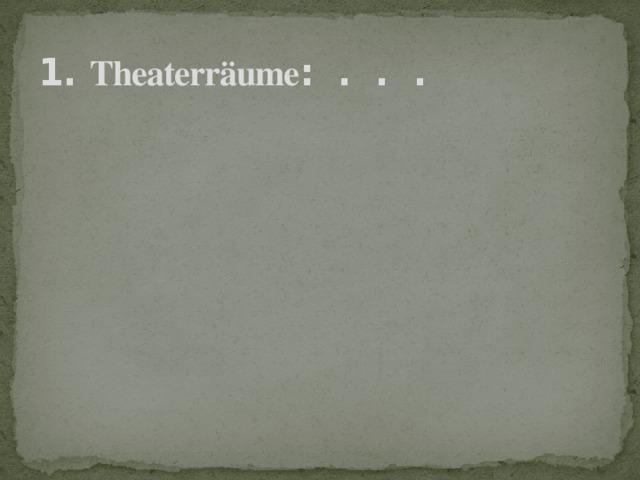 1. Theaterräume : . . .