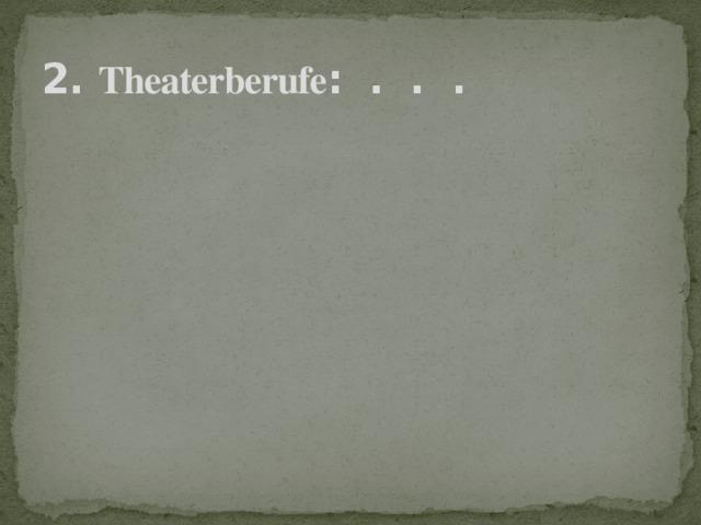 2. Theaterberufe : . . .